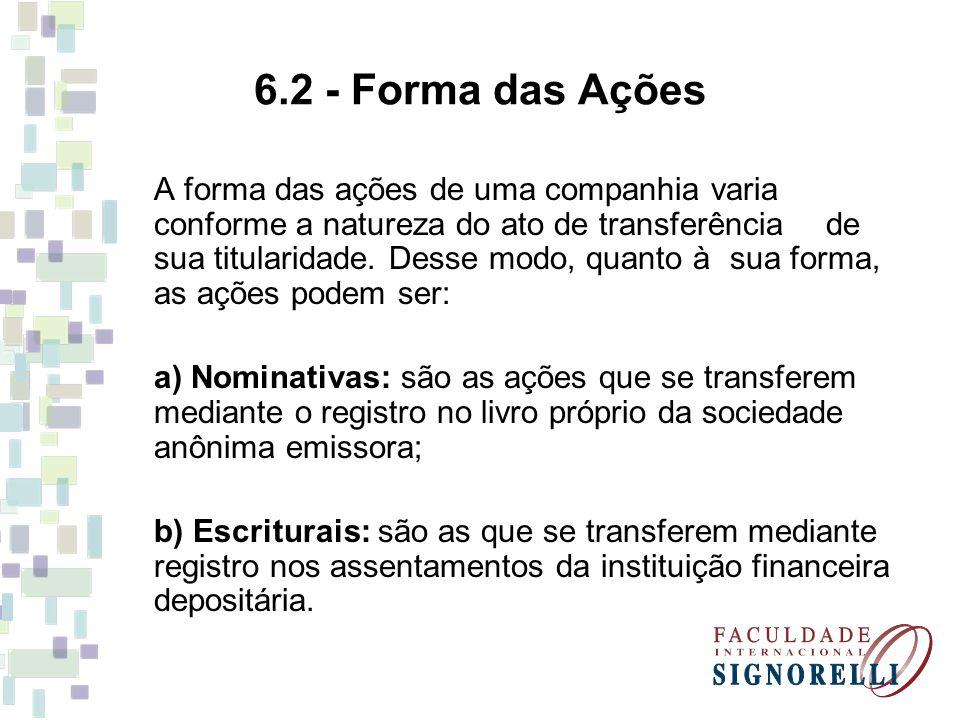 6.2 - Forma das Ações A forma das ações de uma companhia varia conforme a natureza do ato de transferência de sua titularidade. Desse modo, quanto à s