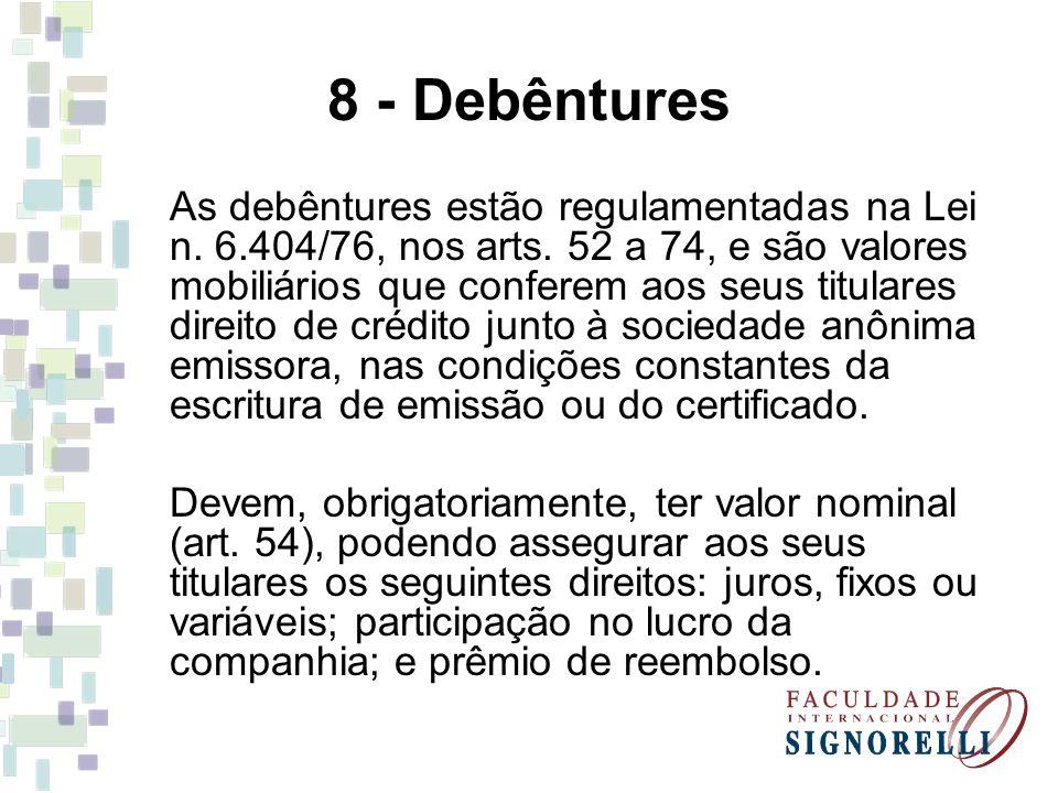 8 - Debêntures As debêntures estão regulamentadas na Lei n. 6.404/76, nos arts. 52 a 74, e são valores mobiliários que conferem aos seus titulares dir