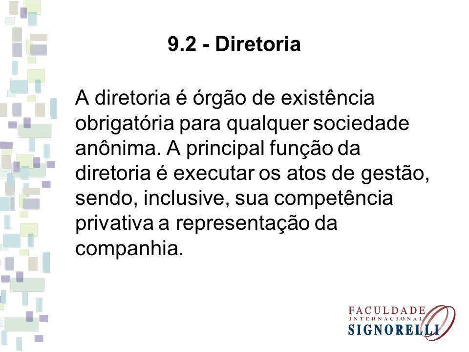 9.2 - Diretoria A diretoria é órgão de existência obrigatória para qualquer sociedade anônima. A principal função da diretoria é executar os atos de g