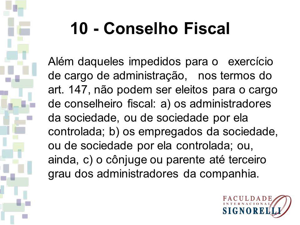 10 - Conselho Fiscal Além daqueles impedidos para o exercício de cargo de administração, nos termos do art. 147, não podem ser eleitos para o cargo de