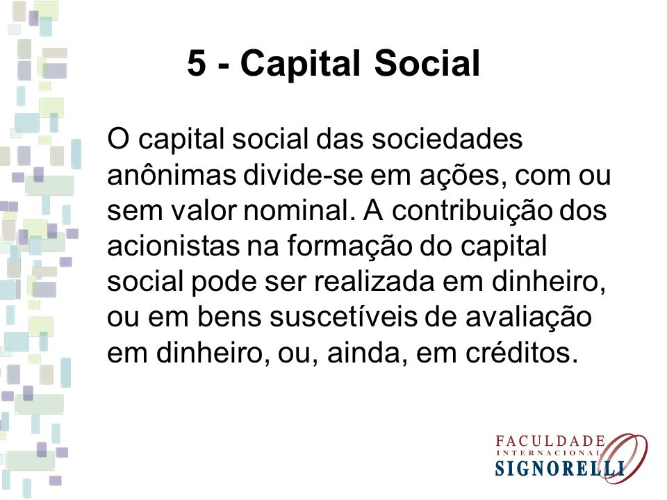 5 - Capital Social O capital social das sociedades anônimas divide-se em ações, com ou sem valor nominal. A contribuição dos acionistas na formação do