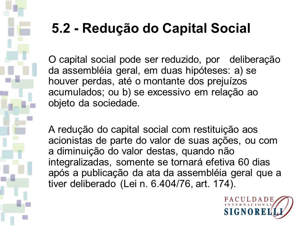 5.2 - Redução do Capital Social O capital social pode ser reduzido, por deliberação da assembléia geral, em duas hipóteses: a) se houver perdas, até o