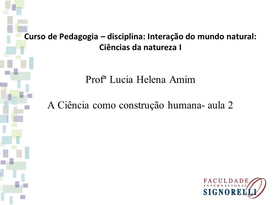Curso de Pedagogia – disciplina: Interação do mundo natural: Ciências da natureza I Profª Lucia Helena Amim A Ciência como construção humana- aula 2