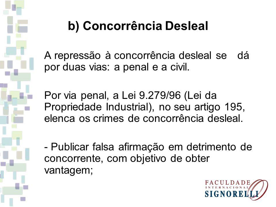 b) Concorrência Desleal A repressão à concorrência desleal se dá por duas vias: a penal e a civil. Por via penal, a Lei 9.279/96 (Lei da Propriedade I