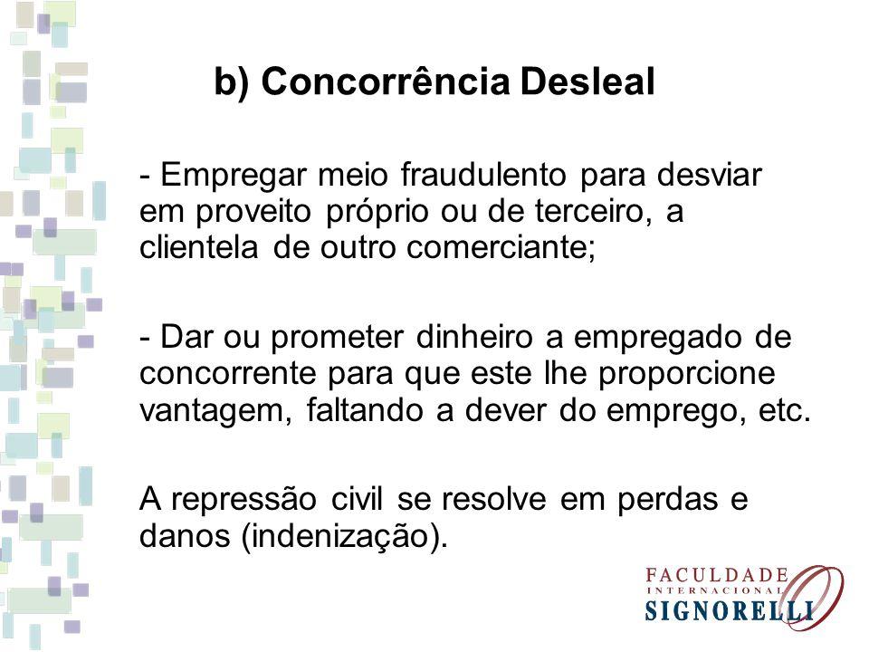 b) Concorrência Desleal - Empregar meio fraudulento para desviar em proveito próprio ou de terceiro, a clientela de outro comerciante; - Dar ou promet
