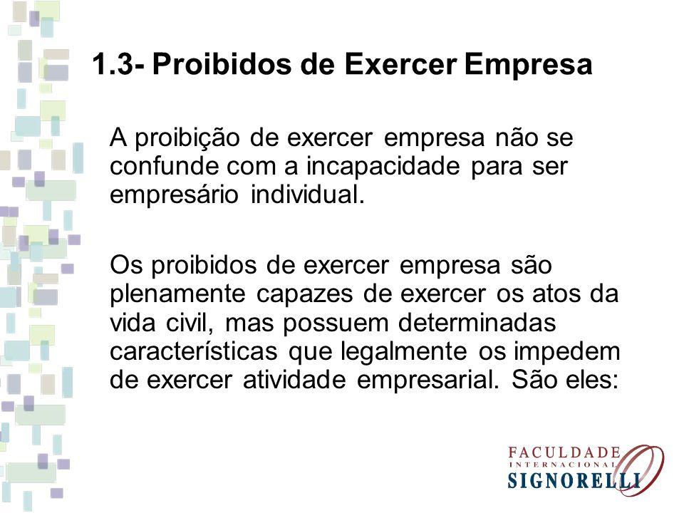 1.3- Proibidos de Exercer Empresa A proibição de exercer empresa não se confunde com a incapacidade para ser empresário individual. Os proibidos de ex