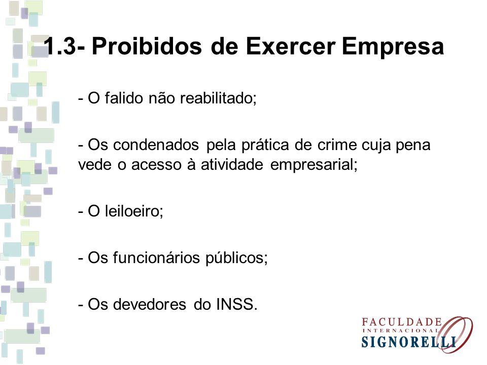 1.3- Proibidos de Exercer Empresa - O falido não reabilitado; - Os condenados pela prática de crime cuja pena vede o acesso à atividade empresarial; -
