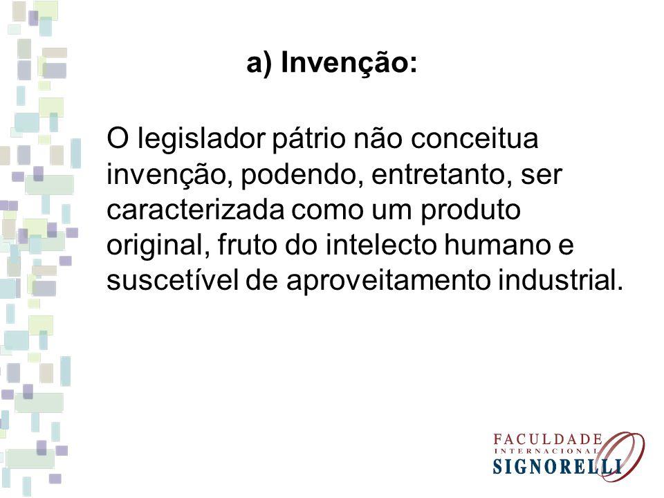 a) Invenção: O legislador pátrio não conceitua invenção, podendo, entretanto, ser caracterizada como um produto original, fruto do intelecto humano e
