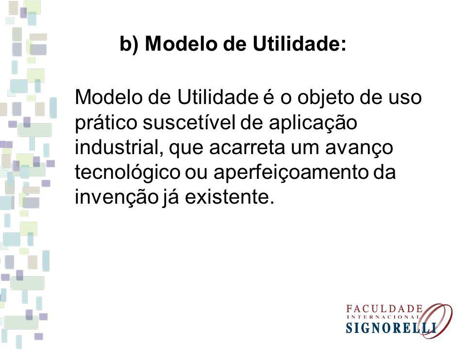 b) Modelo de Utilidade: Modelo de Utilidade é o objeto de uso prático suscetível de aplicação industrial, que acarreta um avanço tecnológico ou aperfe