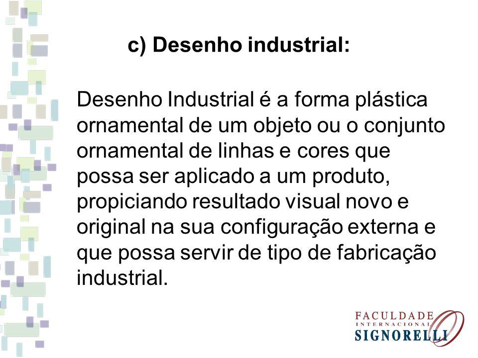 c) Desenho industrial: Desenho Industrial é a forma plástica ornamental de um objeto ou o conjunto ornamental de linhas e cores que possa ser aplicado
