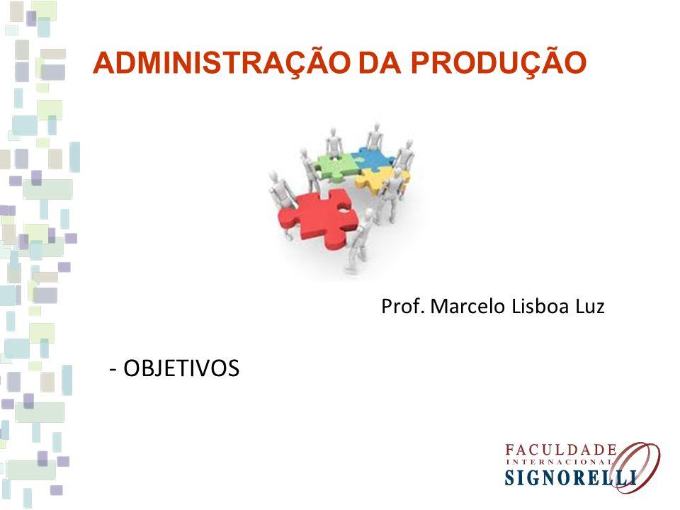 ADMINISTRAÇÃO DA PRODUÇÃO Prof. Marcelo Lisboa Luz - OBJETIVOS