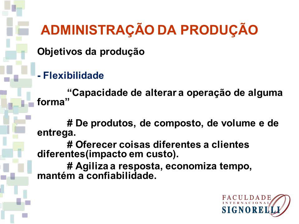 ADMINISTRAÇÃO DA PRODUÇÃO Objetivos da produção - Flexibilidade Capacidade de alterar a operação de alguma forma # De produtos, de composto, de volume