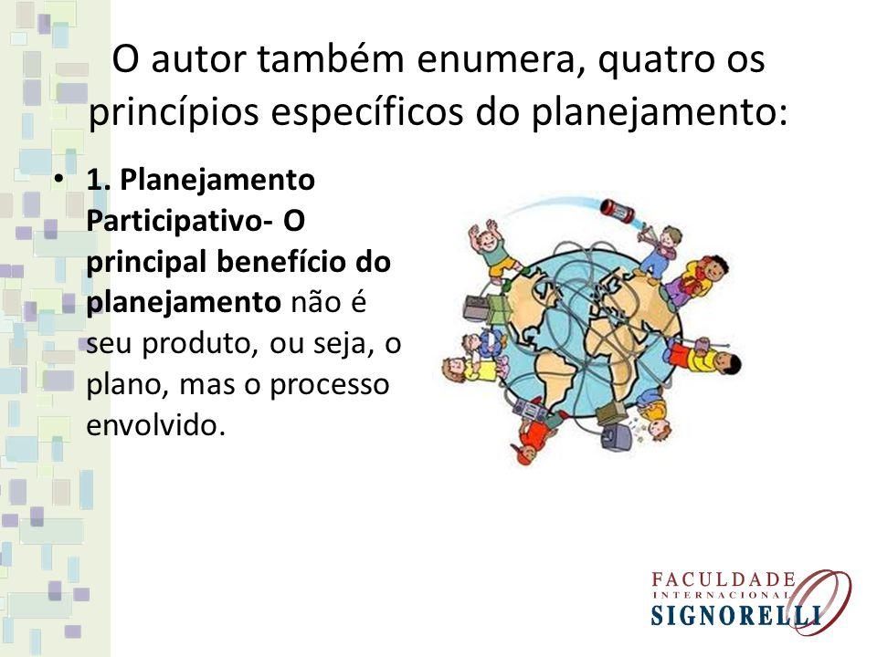 O autor também enumera, quatro os princípios específicos do planejamento: 1. Planejamento Participativo- O principal benefício do planejamento não é s