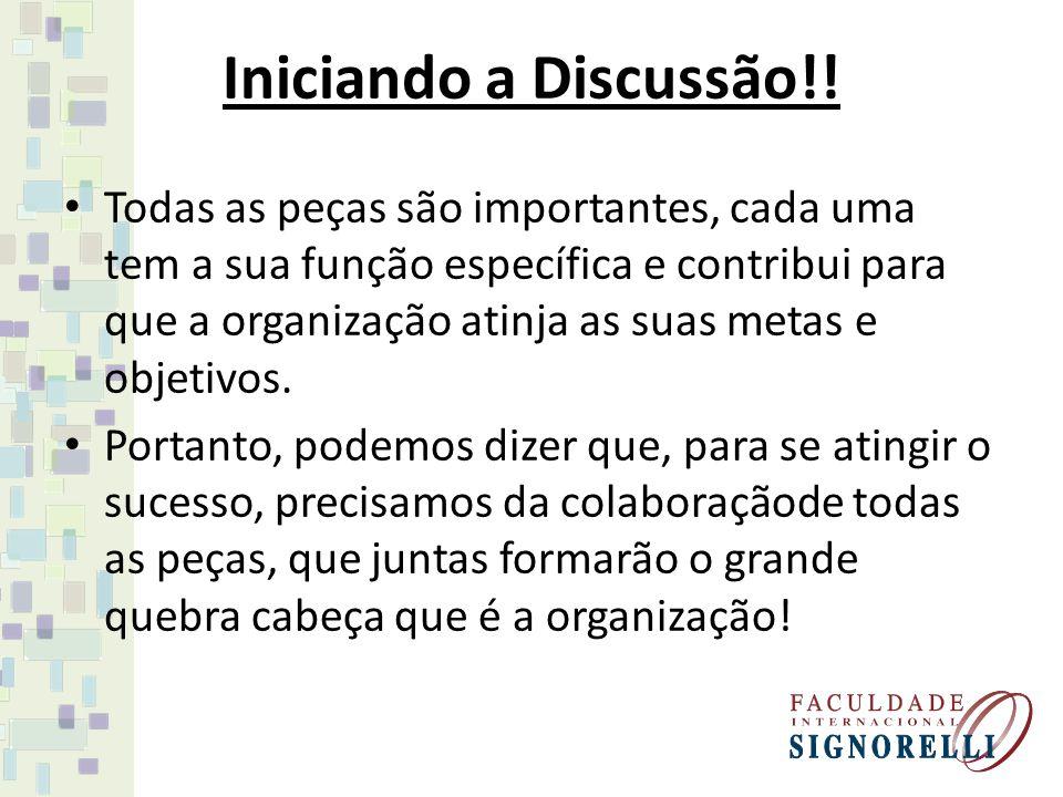 Iniciando a Discussão!! Todas as peças são importantes, cada uma tem a sua função específica e contribui para que a organização atinja as suas metas e