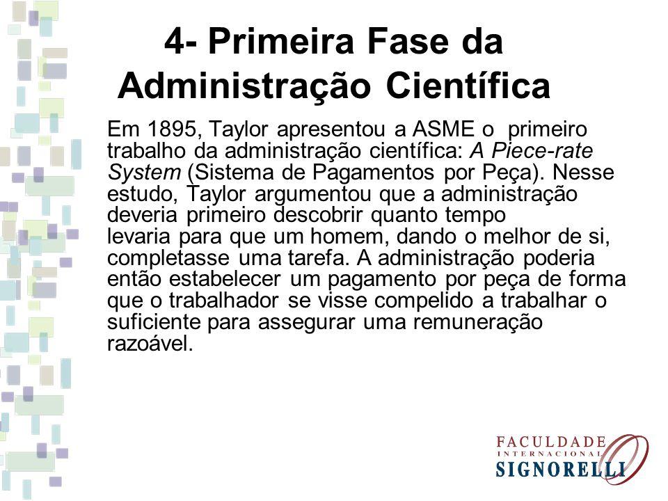 4- Primeira Fase da Administração Científica Em 1895, Taylor apresentou a ASME o primeiro trabalho da administração científica: A Piece-rate System (Sistema de Pagamentos por Peça).