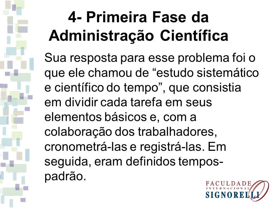 4- Primeira Fase da Administração Científica Sua resposta para esse problema foi o que ele chamou de estudo sistemático e científico do tempo, que con