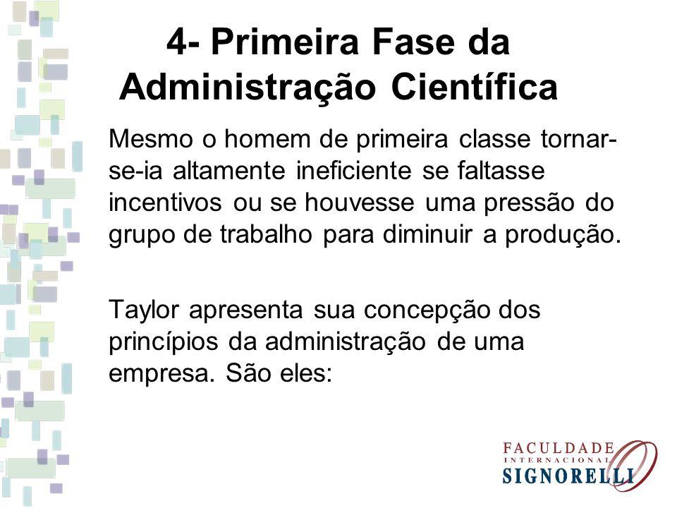 4- Primeira Fase da Administração Científica Mesmo o homem de primeira classe tornar- se-ia altamente ineficiente se faltasse incentivos ou se houvess