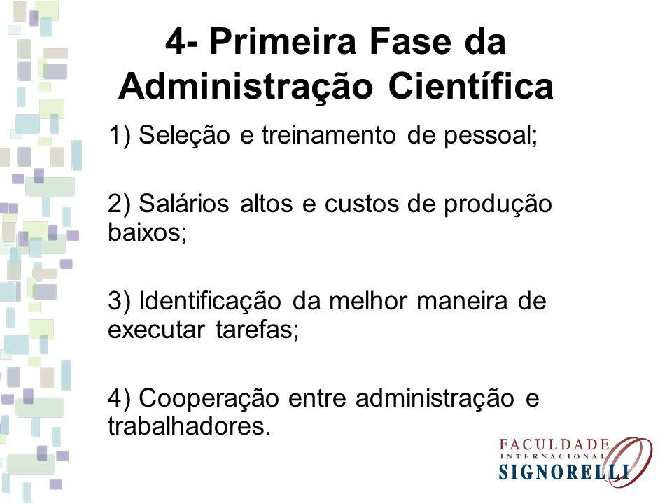 4- Primeira Fase da Administração Científica 1) Seleção e treinamento de pessoal; 2) Salários altos e custos de produção baixos; 3) Identificação da m