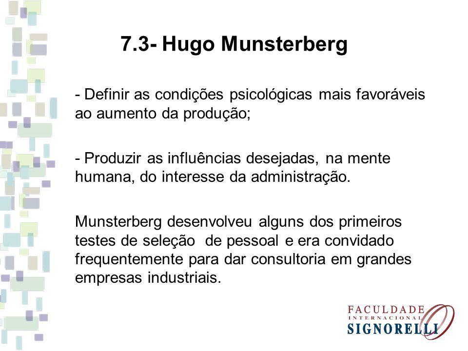 7.3- Hugo Munsterberg - Definir as condições psicológicas mais favoráveis ao aumento da produção; - Produzir as influências desejadas, na mente humana, do interesse da administração.
