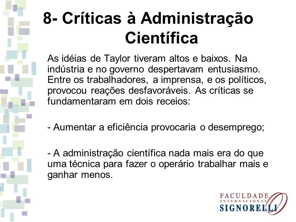 8- Críticas à Administração Científica As idéias de Taylor tiveram altos e baixos. Na indústria e no governo despertavam entusiasmo. Entre os trabalha