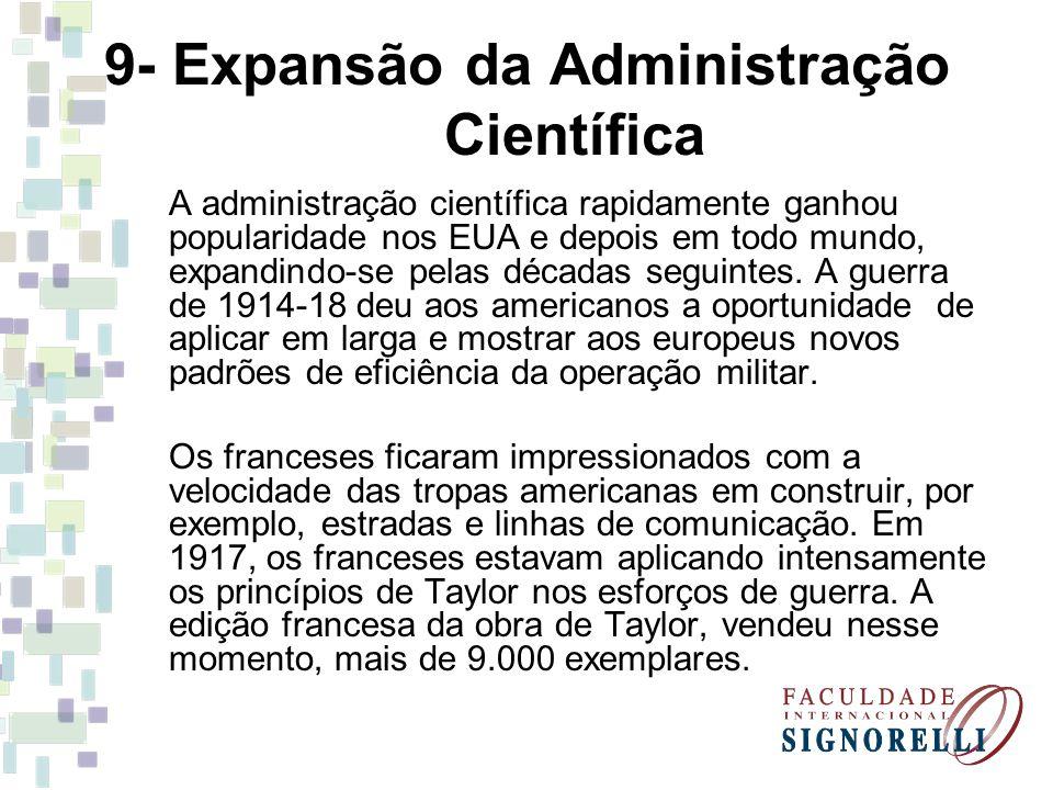 9- Expansão da Administração Científica A administração científica rapidamente ganhou popularidade nos EUA e depois em todo mundo, expandindo-se pelas