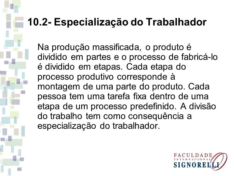 10.2- Especialização do Trabalhador Na produção massificada, o produto é dividido em partes e o processo de fabricá-lo é dividido em etapas. Cada etap