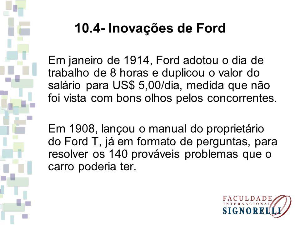 10.4- Inovações de Ford Em janeiro de 1914, Ford adotou o dia de trabalho de 8 horas e duplicou o valor do salário para US$ 5,00/dia, medida que não foi vista com bons olhos pelos concorrentes.
