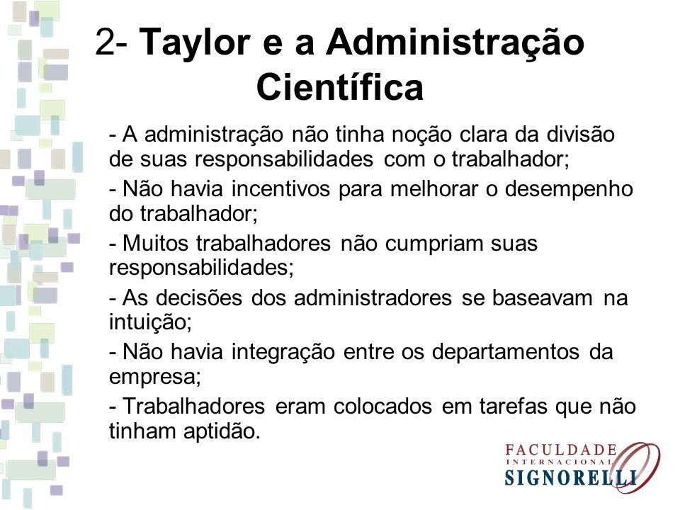 2- Taylor e a Administração Científica - A administração não tinha noção clara da divisão de suas responsabilidades com o trabalhador; - Não havia inc