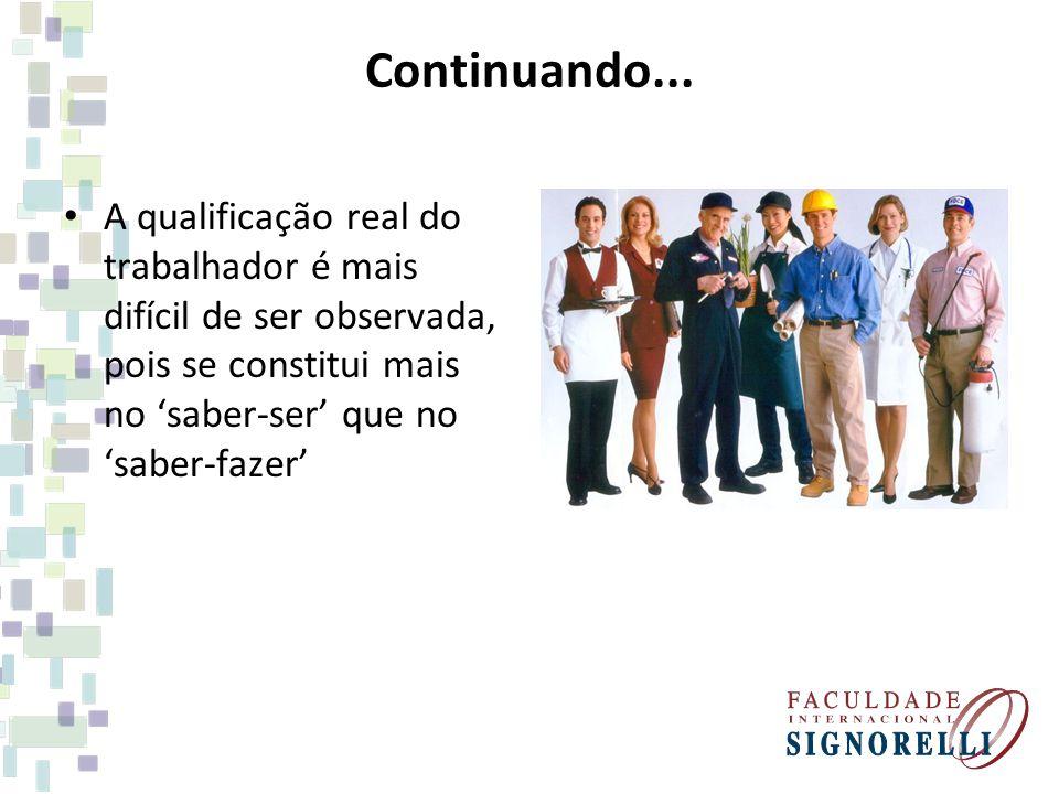 Continuando... A qualificação real do trabalhador é mais difícil de ser observada, pois se constitui mais no saber-ser que no saber-fazer