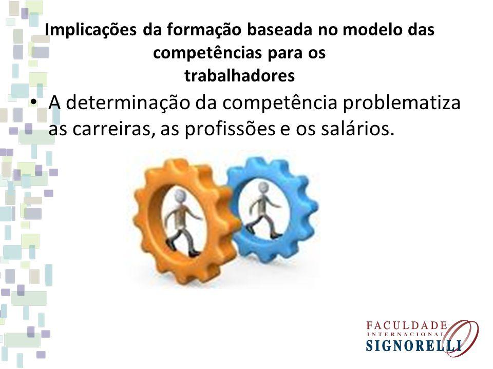 Implicações da formação baseada no modelo das competências para os trabalhadores A determinação da competência problematiza as carreiras, as profissõe