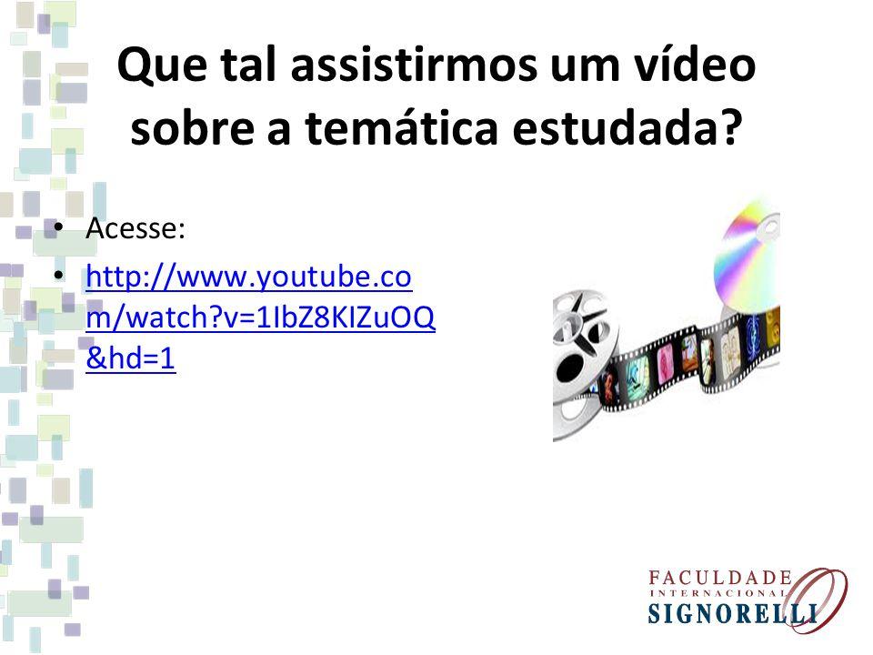 Que tal assistirmos um vídeo sobre a temática estudada? Acesse: http://www.youtube.co m/watch?v=1IbZ8KIZuOQ &hd=1 http://www.youtube.co m/watch?v=1IbZ