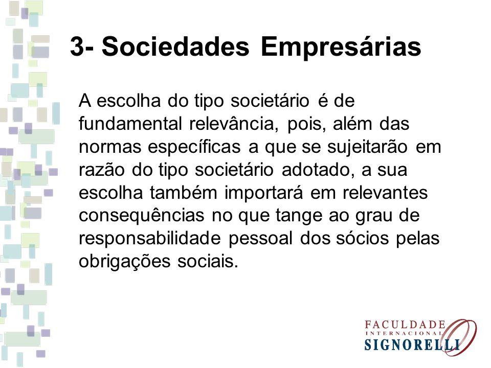 3- Sociedades Empresárias A escolha do tipo societário é de fundamental relevância, pois, além das normas específicas a que se sujeitarão em razão do tipo societário adotado, a sua escolha também importará em relevantes consequências no que tange ao grau de responsabilidade pessoal dos sócios pelas obrigações sociais.