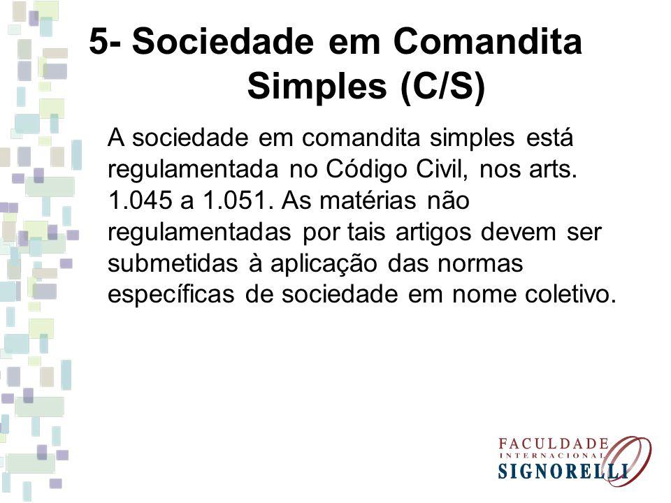 5- Sociedade em Comandita Simples (C/S) A sociedade em comandita simples está regulamentada no Código Civil, nos arts. 1.045 a 1.051. As matérias não