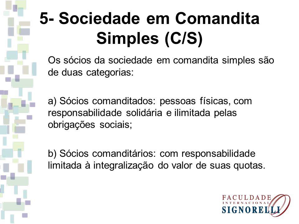 5- Sociedade em Comandita Simples (C/S) Os sócios da sociedade em comandita simples são de duas categorias: a) Sócios comanditados: pessoas físicas, com responsabilidade solidária e ilimitada pelas obrigações sociais; b) Sócios comanditários: com responsabilidade limitada à integralização do valor de suas quotas.