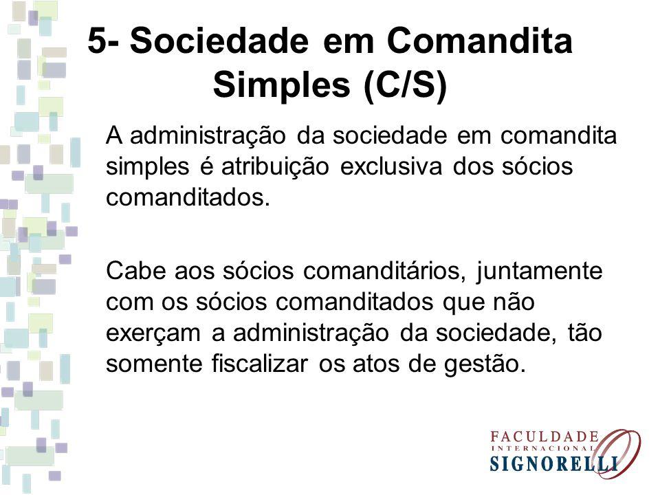 5- Sociedade em Comandita Simples (C/S) A administração da sociedade em comandita simples é atribuição exclusiva dos sócios comanditados. Cabe aos sóc