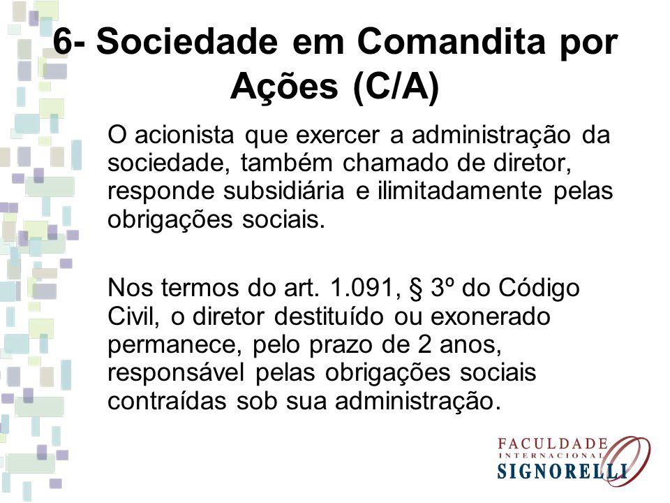 6- Sociedade em Comandita por Ações (C/A) O acionista que exercer a administração da sociedade, também chamado de diretor, responde subsidiária e ilimitadamente pelas obrigações sociais.