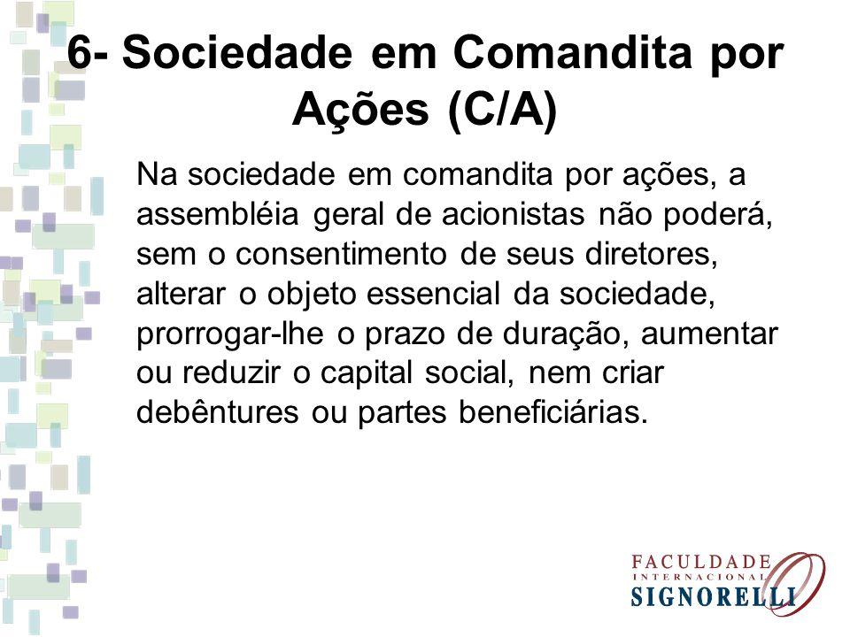 6- Sociedade em Comandita por Ações (C/A) Na sociedade em comandita por ações, a assembléia geral de acionistas não poderá, sem o consentimento de seu