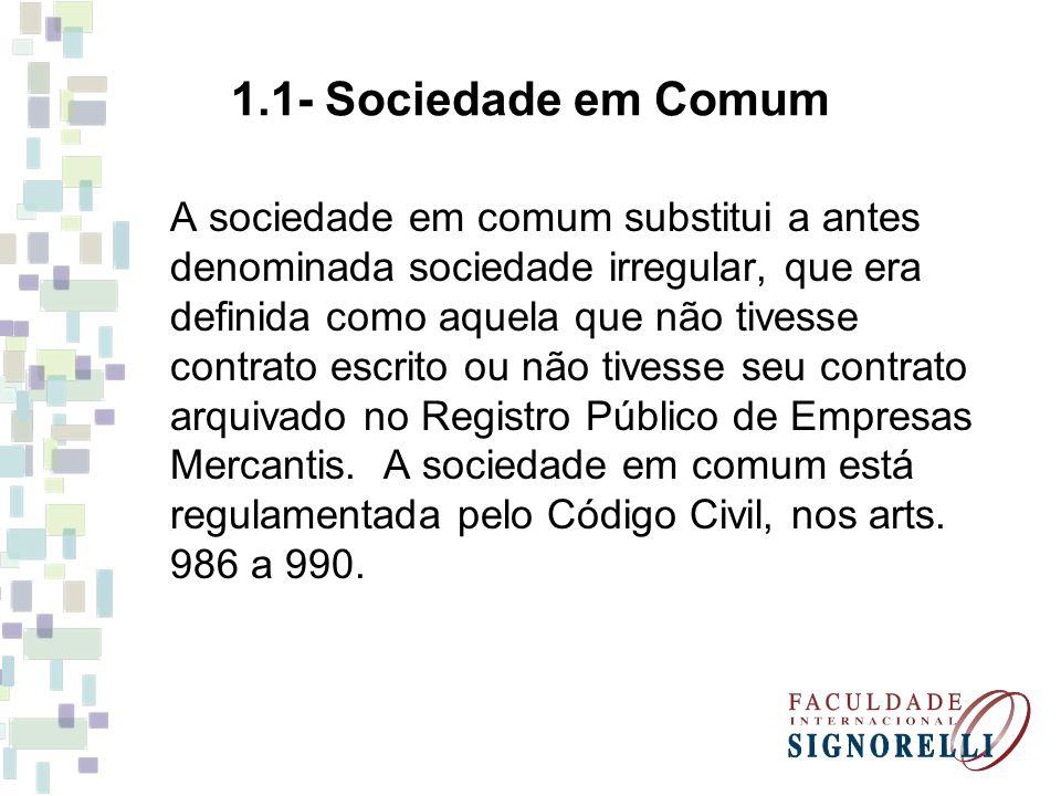 1.1- Sociedade em Comum A sociedade em comum substitui a antes denominada sociedade irregular, que era definida como aquela que não tivesse contrato escrito ou não tivesse seu contrato arquivado no Registro Público de Empresas Mercantis.