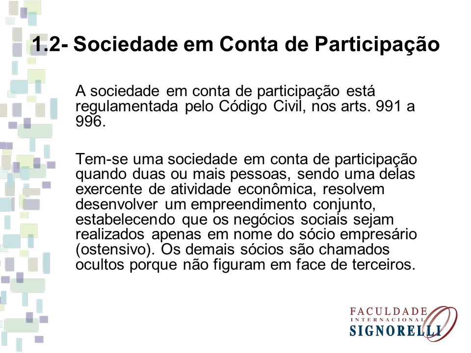 1.2- Sociedade em Conta de Participação A sociedade em conta de participação está regulamentada pelo Código Civil, nos arts. 991 a 996. Tem-se uma soc