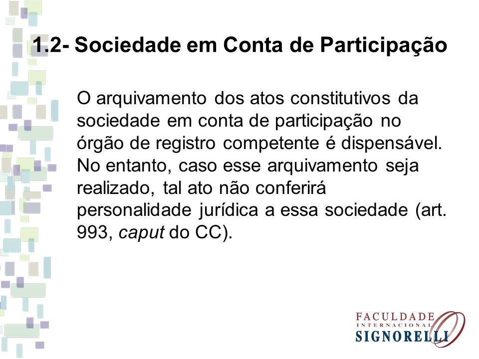 1.2- Sociedade em Conta de Participação O arquivamento dos atos constitutivos da sociedade em conta de participação no órgão de registro competente é dispensável.