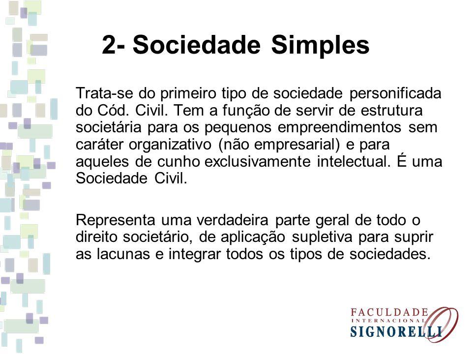 2- Sociedade Simples Trata-se do primeiro tipo de sociedade personificada do Cód. Civil. Tem a função de servir de estrutura societária para os pequen
