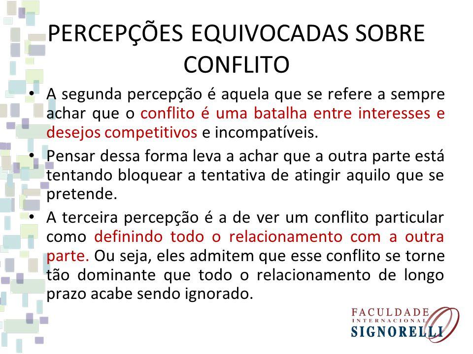 PERCEPÇÕES EQUIVOCADAS SOBRE CONFLITO A segunda percepção é aquela que se refere a sempre achar que o conflito é uma batalha entre interesses e desejos competitivos e incompatíveis.