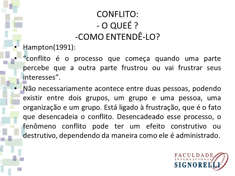 CONFLITO: - O QUEÉ ? -COMO ENTENDÊ-LO? Hampton(1991): conflito é o processo que começa quando uma parte percebe que a outra parte frustrou ou vai frus