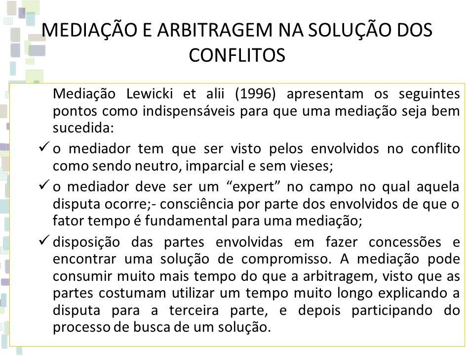 MEDIAÇÃO E ARBITRAGEM NA SOLUÇÃO DOS CONFLITOS Mediação Lewicki et alii (1996) apresentam os seguintes pontos como indispensáveis para que uma mediação seja bem sucedida: o mediador tem que ser visto pelos envolvidos no conflito como sendo neutro, imparcial e sem vieses; o mediador deve ser um expert no campo no qual aquela disputa ocorre;- consciência por parte dos envolvidos de que o fator tempo é fundamental para uma mediação; disposição das partes envolvidas em fazer concessões e encontrar uma solução de compromisso.