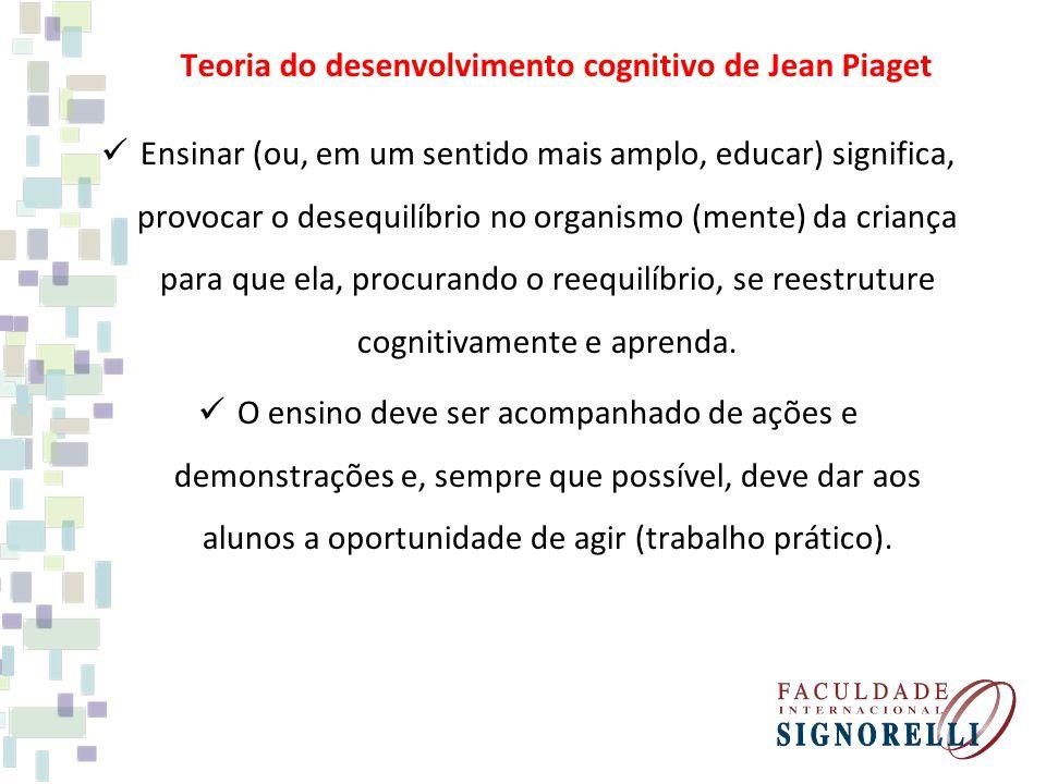 Teoria do desenvolvimento cognitivo de Jean Piaget Ensinar (ou, em um sentido mais amplo, educar) significa, provocar o desequilíbrio no organismo (mente) da criança para que ela, procurando o reequilíbrio, se reestruture cognitivamente e aprenda.