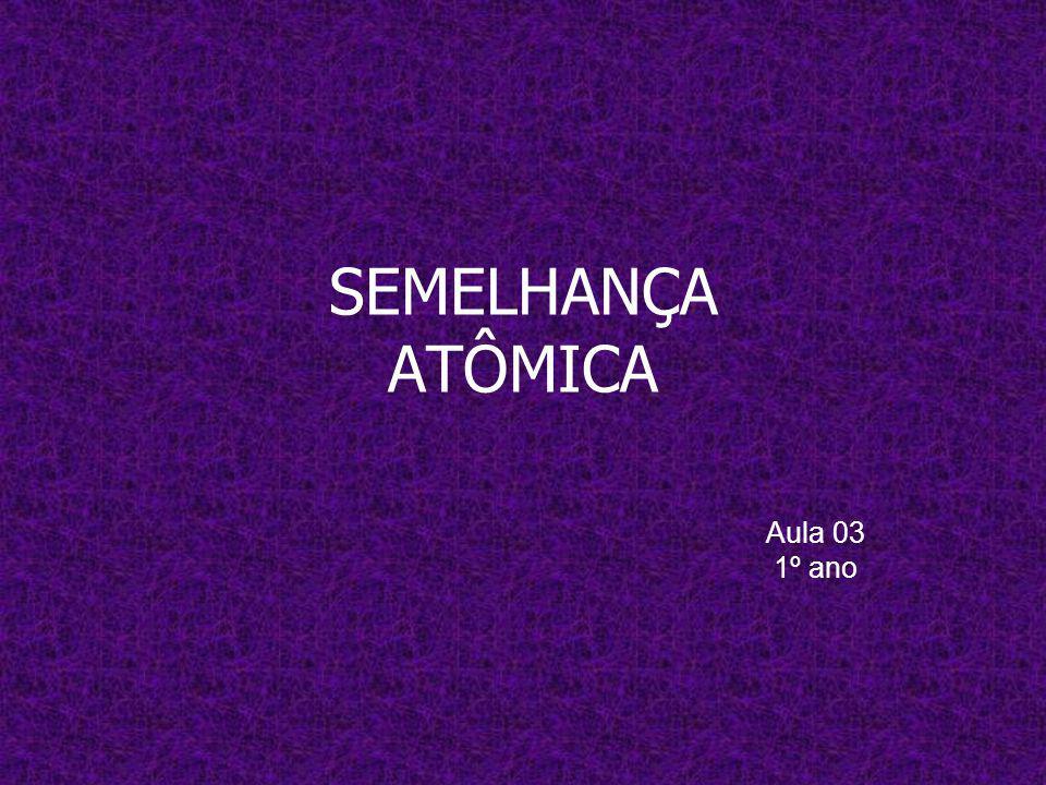 SEMELHANÇA ATÔMICA Aula 03 1º ano