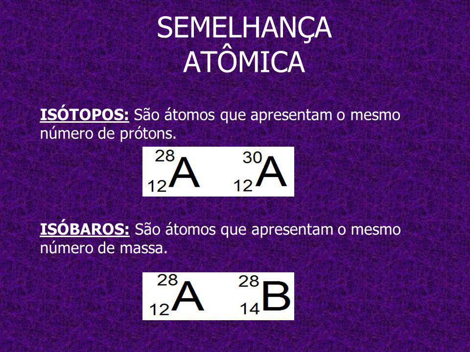 SEMELHANÇA ATÔMICA ISÓTOPOS: São átomos que apresentam o mesmo número de prótons.