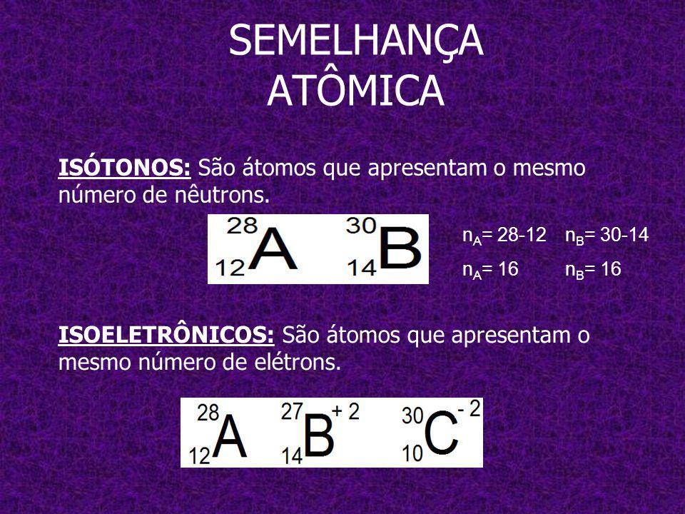 SEMELHANÇA ATÔMICA ISÓTONOS: São átomos que apresentam o mesmo número de nêutrons.