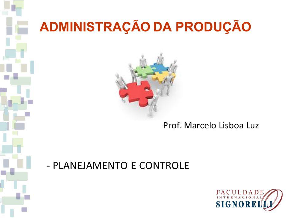 ADMINISTRAÇÃO DA PRODUÇÃO Prof. Marcelo Lisboa Luz - PLANEJAMENTO E CONTROLE