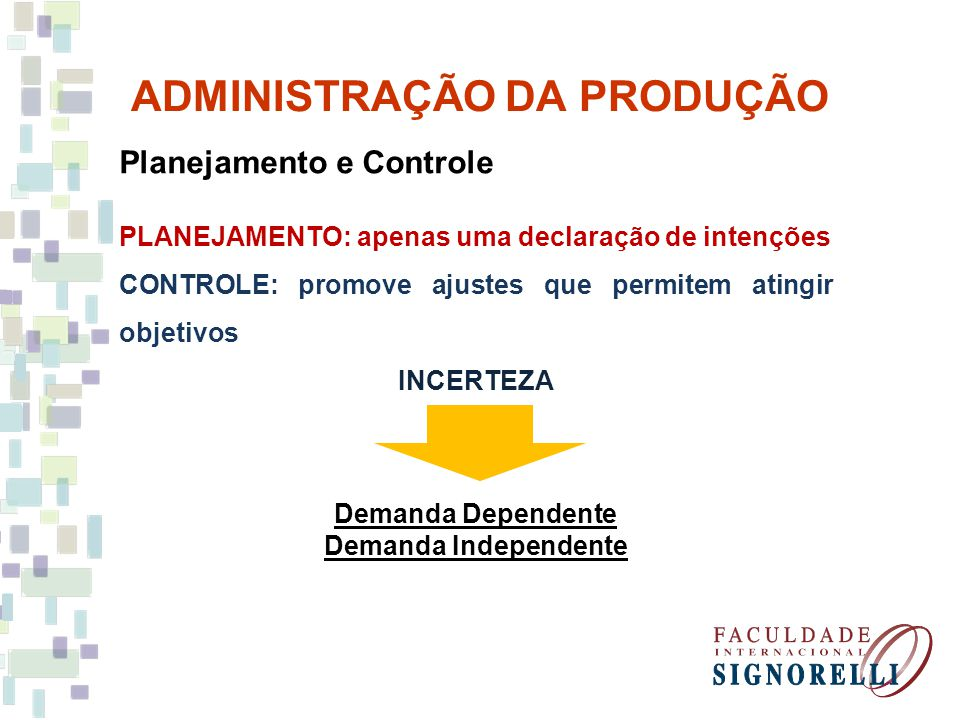 ADMINISTRAÇÃO DA PRODUÇÃO Planejamento e Controle PLANEJAMENTO: apenas uma declaração de intenções CONTROLE: promove ajustes que permitem atingir objetivos INCERTEZA Demanda Dependente Demanda Independente